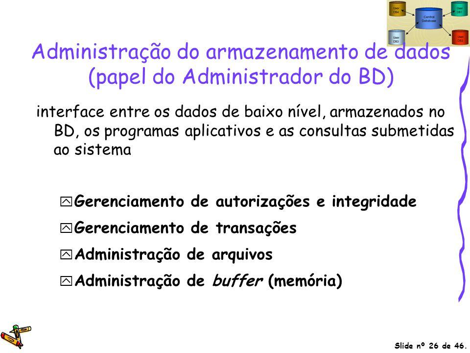 Slide nº 26 de 46. Administração do armazenamento de dados (papel do Administrador do BD) interface entre os dados de baixo nível, armazenados no BD,