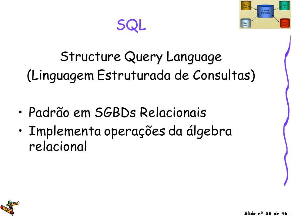 Slide nº 35 de 46. SQL Structure Query Language (Linguagem Estruturada de Consultas) Padrão em SGBDs Relacionais Implementa operações da álgebra relac