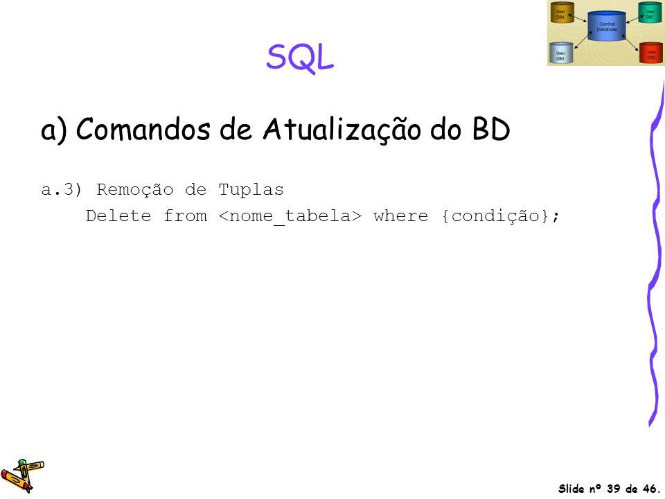Slide nº 39 de 46. SQL a) Comandos de Atualização do BD a.3) Remoção de Tuplas Delete from where {condição};
