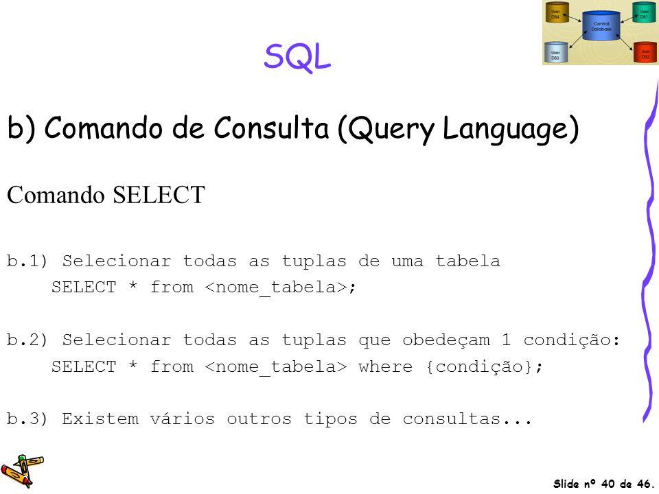 Slide nº 40 de 46. SQL b) Comando de Consulta (Query Language) Comando SELECT b.1) Selecionar todas as tuplas de uma tabela SELECT * from ; b.2) Selec