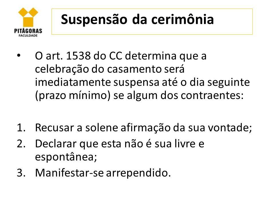 Suspensão da cerimônia O art. 1538 do CC determina que a celebração do casamento será imediatamente suspensa até o dia seguinte (prazo mínimo) se algu