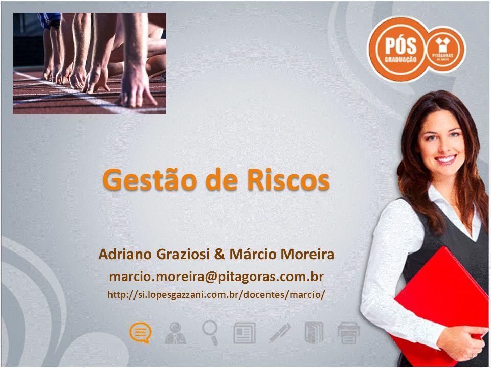 Gestão de Riscos Adriano Graziosi & Márcio Moreira marcio.moreira@pitagoras.com.br http://si.lopesgazzani.com.br/docentes/marcio/