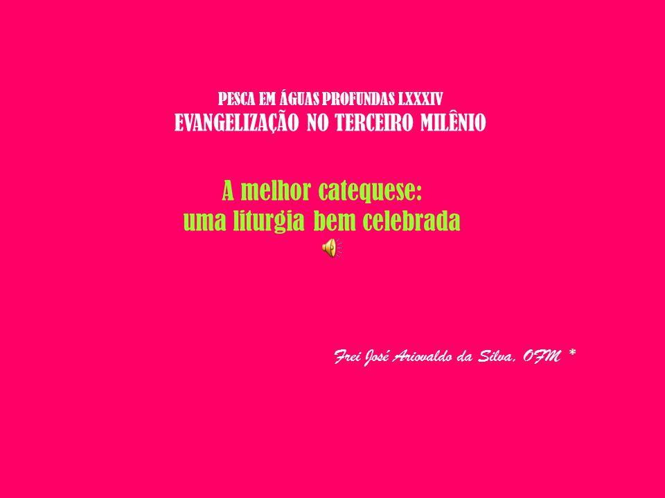 PESCA EM ÁGUAS PROFUNDAS LXXXIV EVANGELIZAÇÃO NO TERCEIRO MILÊNIO A melhor catequese: uma liturgia bem celebrada Frei José Ariovaldo da Silva, OFM *