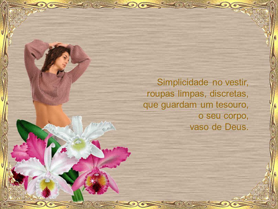 Simplicidade no vestir, roupas limpas, discretas, que guardam um tesouro, o seu corpo, vaso de Deus.