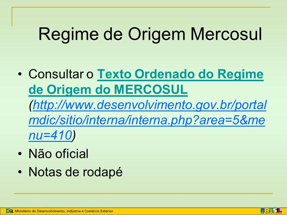 Regime de Origem Mercosul Principal norma: Decisão nº 01/04 - 44º Protocolo Adicional ao AAP.CE 18 – Decreto nº 5.455, de 03/06/2004 Normas complementares: consultar site do MDIC (www.desenvolvimento.gov.br) ou da Aladi (www.aladi.org)www.desenvolvimento.gov.brwww.aladi.org