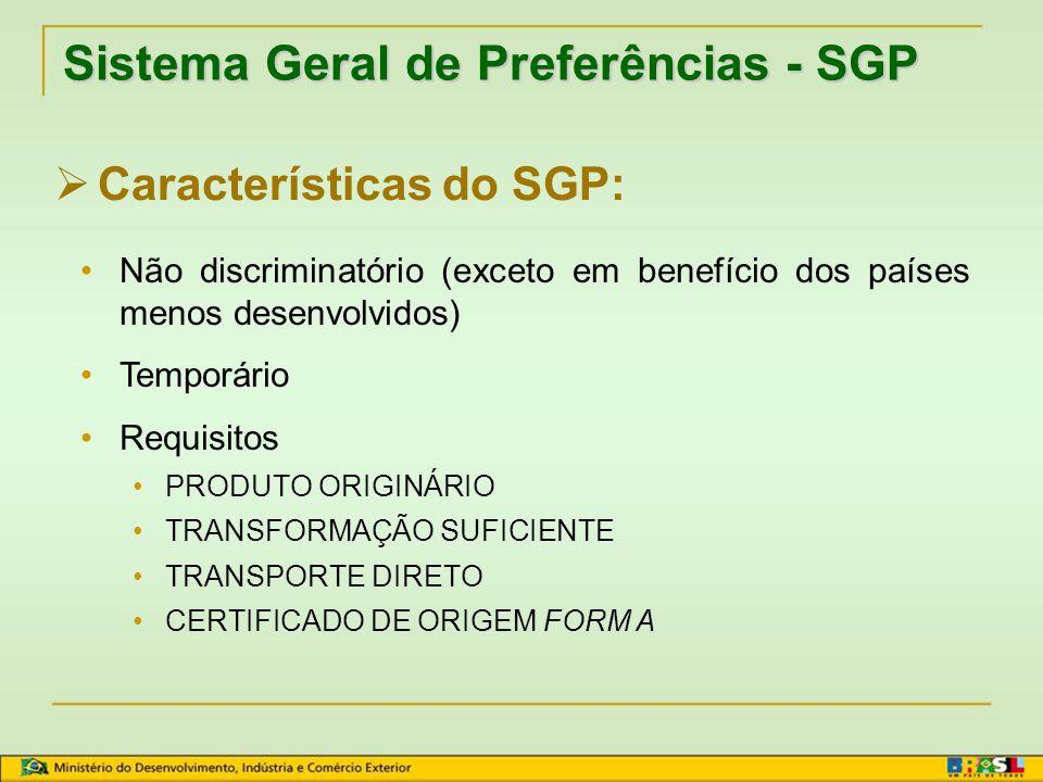 Sistema Geral de Preferências - SGP  Características do SGP: Unilateralidade Esquemas autônomos:  Países beneficiários  Produtos elegíveis  Redução da tarifa alfandegária  Regras para concessão da preferência (Regras de Origem)  Medidas de ajuste  Validade