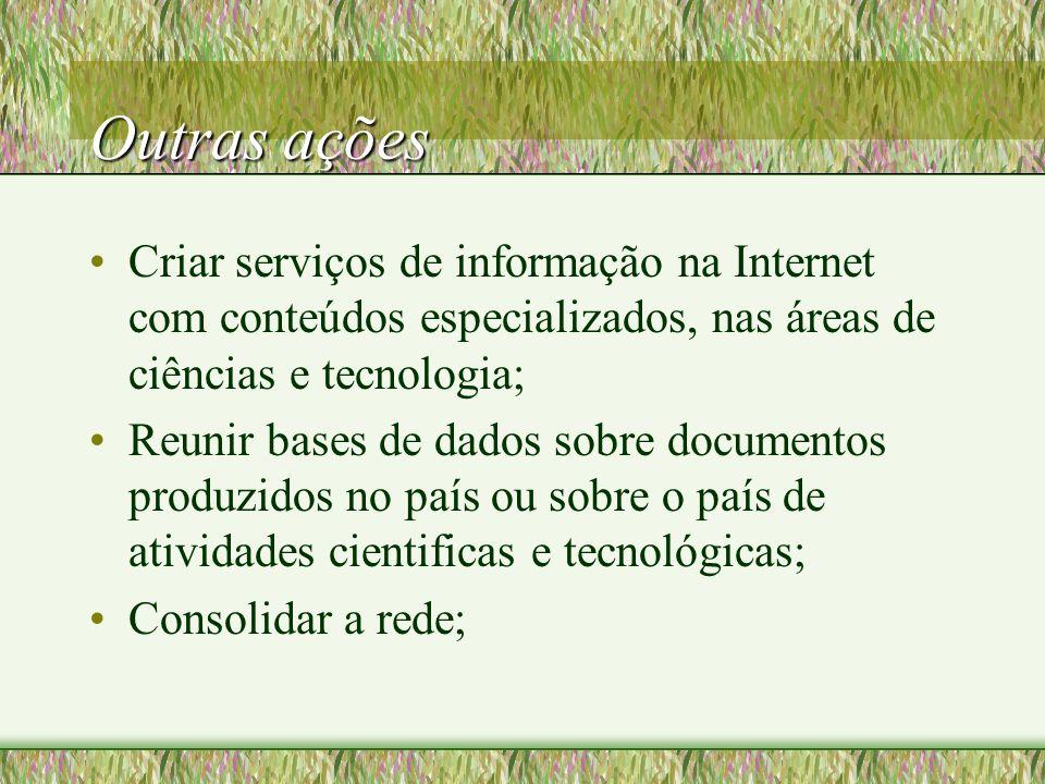 Outras ações Criar serviços de informação na Internet com conteúdos especializados, nas áreas de ciências e tecnologia; Reunir bases de dados sobre documentos produzidos no país ou sobre o país de atividades cientificas e tecnológicas; Consolidar a rede;