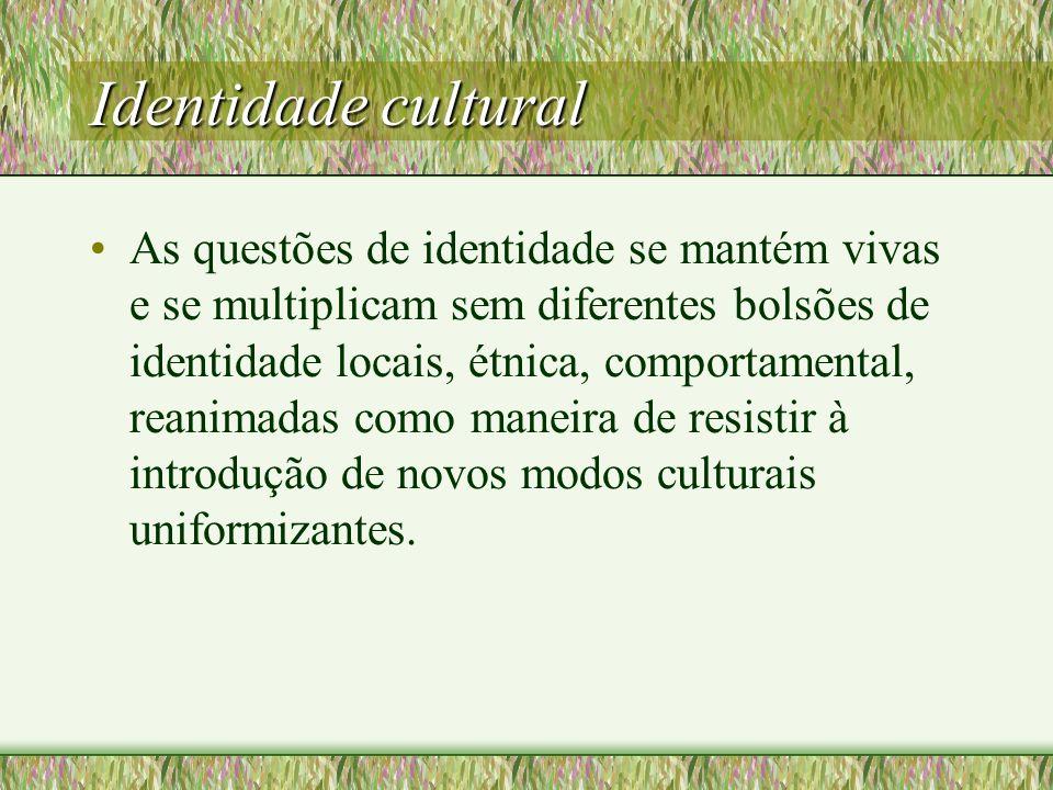 Identidade cultural As questões de identidade se mantém vivas e se multiplicam sem diferentes bolsões de identidade locais, étnica, comportamental, reanimadas como maneira de resistir à introdução de novos modos culturais uniformizantes.