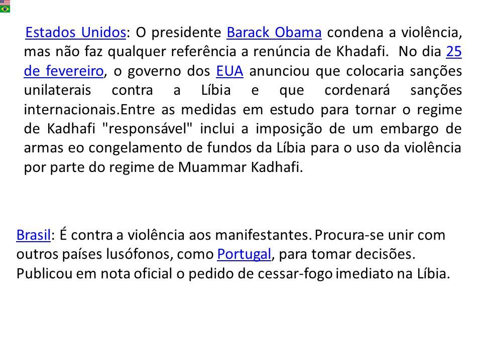 Estados Unidos: O presidente Barack Obama condena a violência, mas não faz qualquer referência a renúncia de Khadafi. No dia 25 de fevereiro, o govern