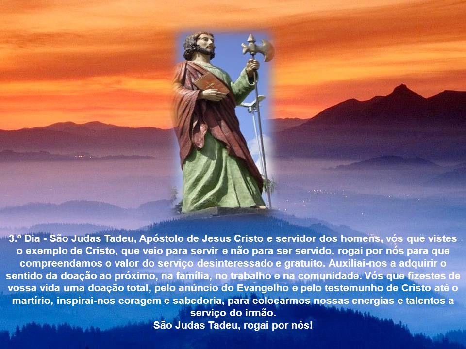 2.º Dia - São Judas Tadeu, Apóstolo e construtor do Reino de Deus, que espalhastes a Boa Nova da Salvação em Cristo, desejamos que venha o quanto ante