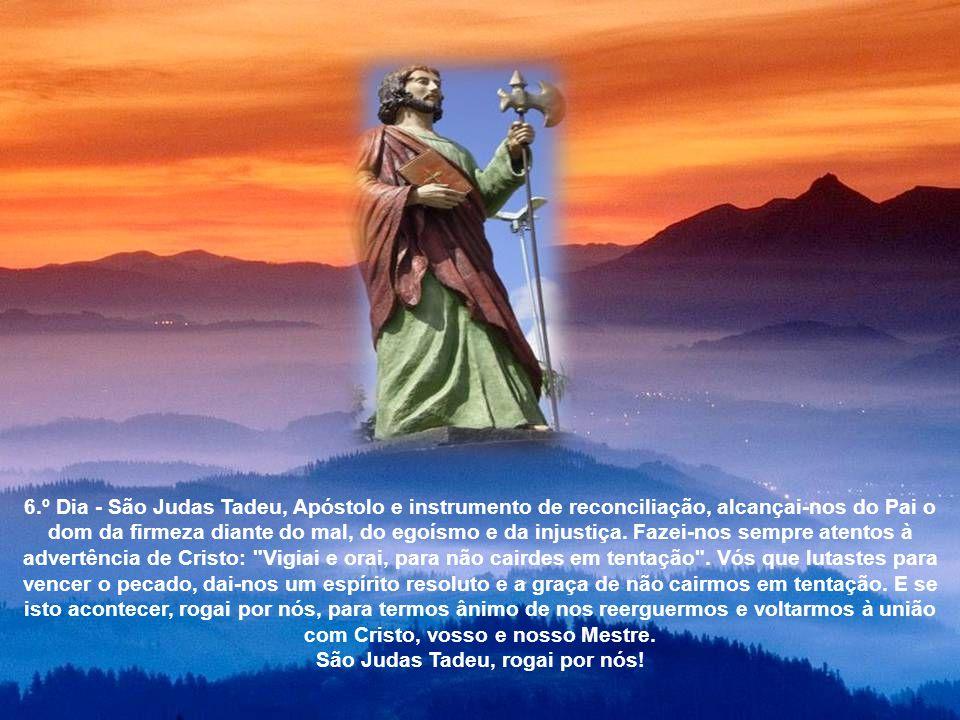 5.º Dia - São Judas Tadeu, Apóstolo de Jesus Cristo e sinal de santidade de Deus, ajudai- nos a alcançar a graça da pureza de intenções para que nosso interior seja fonte de paz e bondade, jorrando a vida de Deus para nossos irmãos.