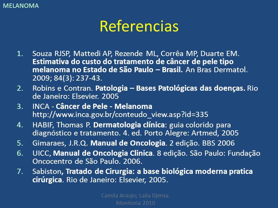 Camila Araujo; Laila Djensa. Monitoria 2010 MELANOMA Referencias 1.Souza RJSP, Mattedi AP, Rezende ML, Corrêa MP, Duarte EM. Estimativa do custo do tr