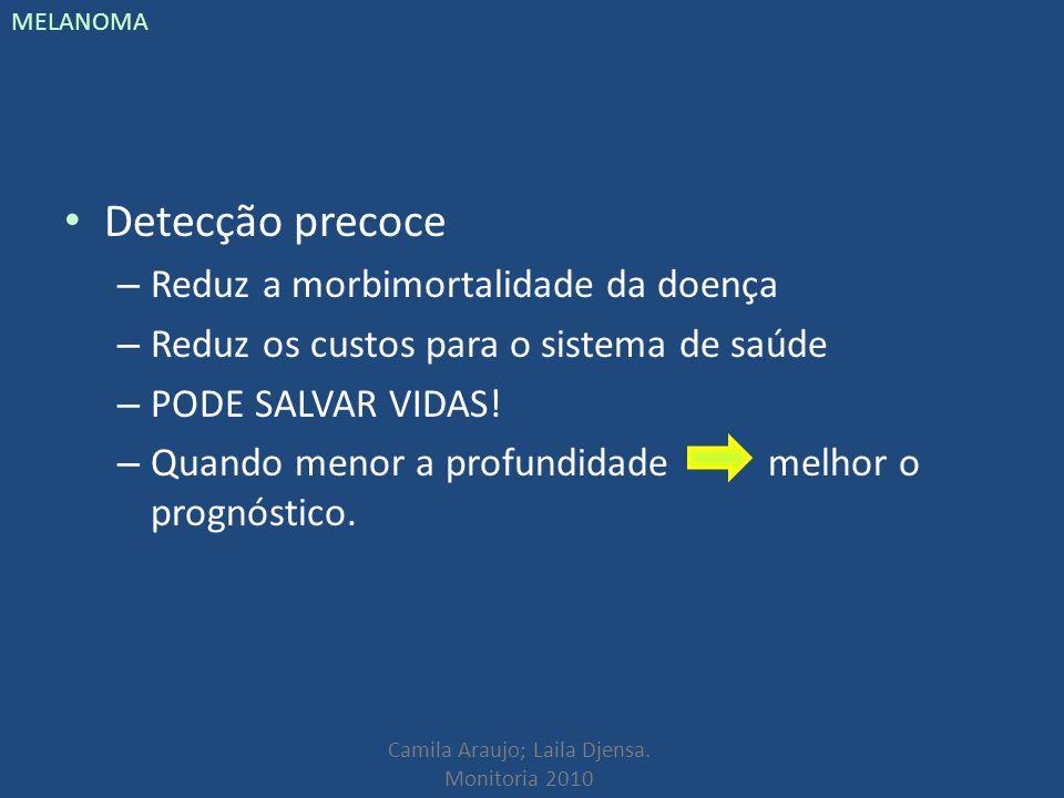 Camila Araujo; Laila Djensa. Monitoria 2010 MELANOMA Detecção precoce – Reduz a morbimortalidade da doença – Reduz os custos para o sistema de saúde –