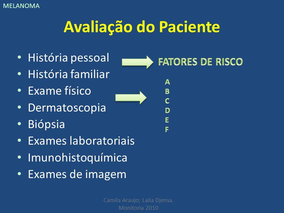 Camila Araujo; Laila Djensa. Monitoria 2010 MELANOMA Avaliação do Paciente História pessoal História familiar Exame físico Dermatoscopia Biópsia Exame