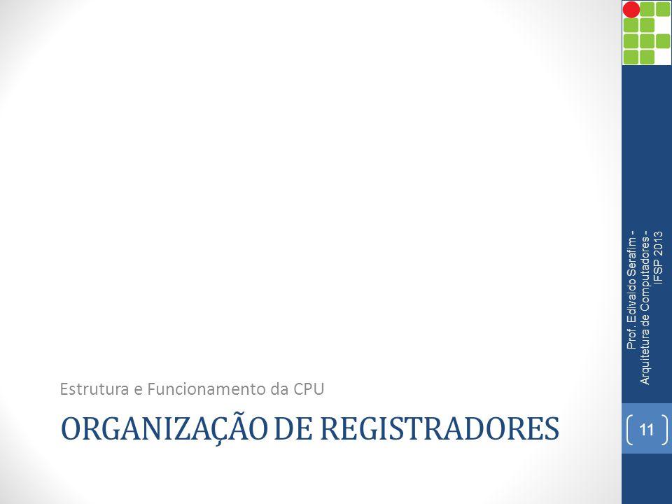 ORGANIZAÇÃO DE REGISTRADORES Estrutura e Funcionamento da CPU Prof. Edivaldo Serafim - Arquitetura de Computadores - IFSP 2013 11