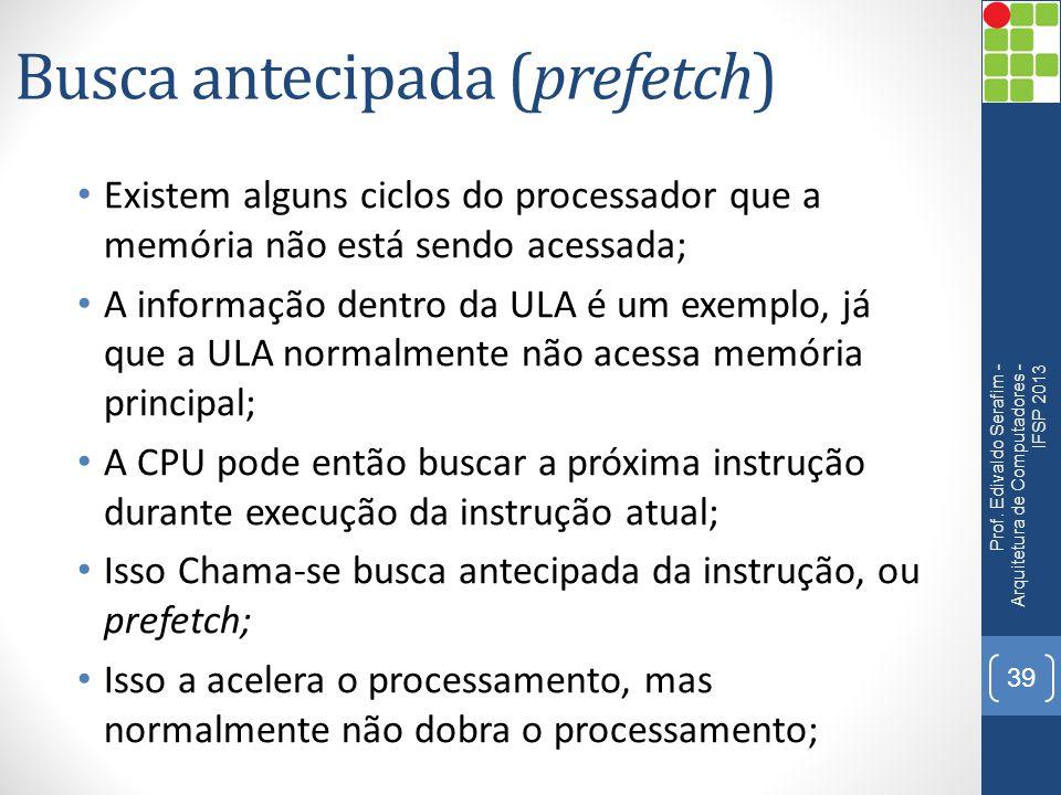 Busca antecipada (prefetch) Existem alguns ciclos do processador que a memória não está sendo acessada; A informação dentro da ULA é um exemplo, já qu
