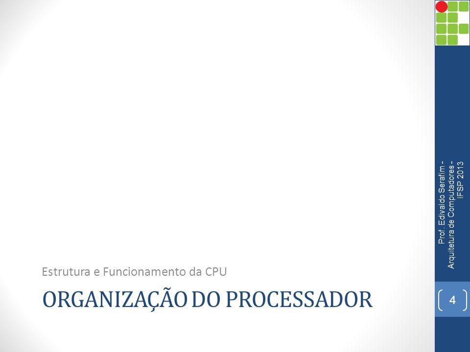 ORGANIZAÇÃO DO PROCESSADOR Estrutura e Funcionamento da CPU Prof. Edivaldo Serafim - Arquitetura de Computadores - IFSP 2013 4