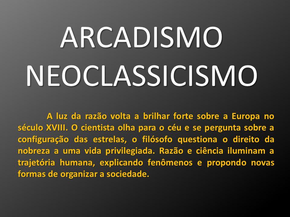 ARCADISMONEOCLASSICISMO A luz da razão volta a brilhar forte sobre a Europa no século XVIII. O cientista olha para o céu e se pergunta sobre a configu