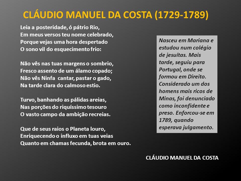 CLÁUDIO MANUEL DA COSTA (1729-1789) Leia a posteridade, ó pátrio Rio, Em meus versos teu nome celebrado, Porque vejas uma hora despertado O sono vil d