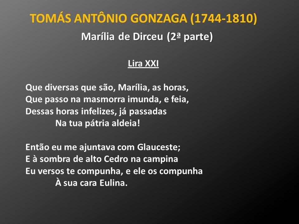 TOMÁS ANTÔNIO GONZAGA (1744-1810) Marília de Dirceu (2ª parte) Lira XXI Que diversas que são, Marília, as horas, Que passo na masmorra imunda, e feia,