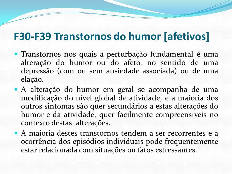 F30-F39 Transtornos do humor [afetivos] Transtornos nos quais a perturbação fundamental é uma alteração do humor ou do afeto, no sentido de uma depressão (com ou sem ansiedade associada) ou de uma elação.