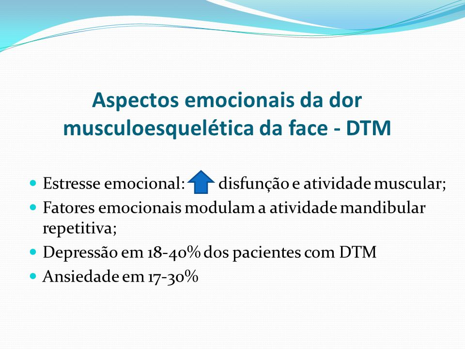 Aspectos emocionais da dor musculoesquelética da face - DTM Estresse emocional: disfunção e atividade muscular; Fatores emocionais modulam a atividade mandibular repetitiva; Depressão em 18-40% dos pacientes com DTM Ansiedade em 17-30%