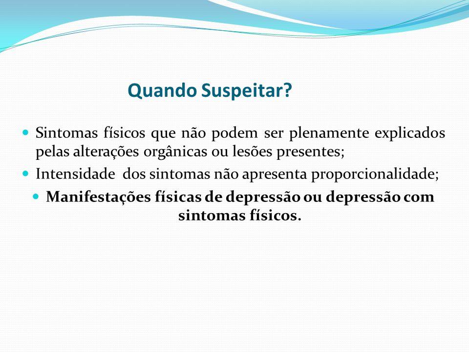 Quando Suspeitar? Sintomas físicos que não podem ser plenamente explicados pelas alterações orgânicas ou lesões presentes; Intensidade dos sintomas nã