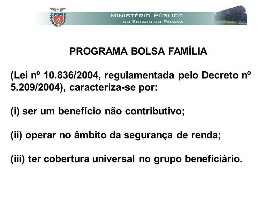 PROGRAMA BOLSA FAMÍLIA (Lei nº 10.836/2004, regulamentada pelo Decreto nº 5.209/2004), caracteriza-se por: (i) ser um benefício não contributivo; (ii) operar no âmbito da segurança de renda; (iii) ter cobertura universal no grupo beneficiário.