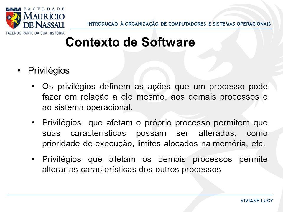 INTRODUÇÃO À ORGANIZAÇÃO DE COMPUTADORES E SISTEMAS OPERACIONAIS VIVIANE LUCY Contexto de Software Privilégios Os privilégios definem as ações que um processo pode fazer em relação a ele mesmo, aos demais processos e ao sistema operacional.