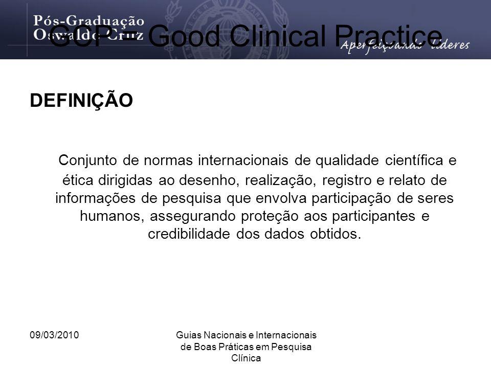 09/03/2010Guias Nacionais e Internacionais de Boas Práticas em Pesquisa Clínica GCP = Good Clinical Practice DEFINIÇÃO Conjunto de normas internaciona