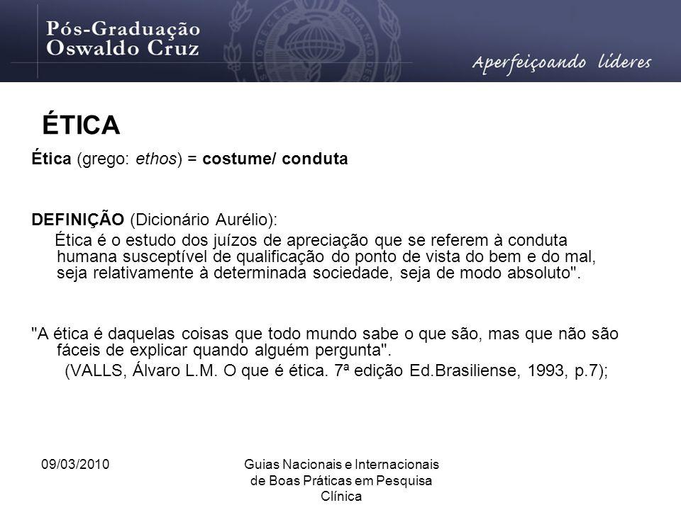 09/03/2010Guias Nacionais e Internacionais de Boas Práticas em Pesquisa Clínica ÉTICA Ética (grego: ethos) = costume/ conduta DEFINIÇÃO (Dicionário Au