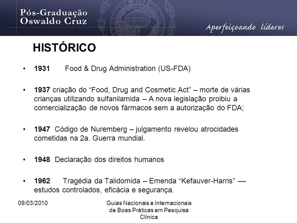 """09/03/2010Guias Nacionais e Internacionais de Boas Práticas em Pesquisa Clínica HISTÓRICO 1931 Food & Drug Administration (US-FDA) 1937 criação do """"Fo"""