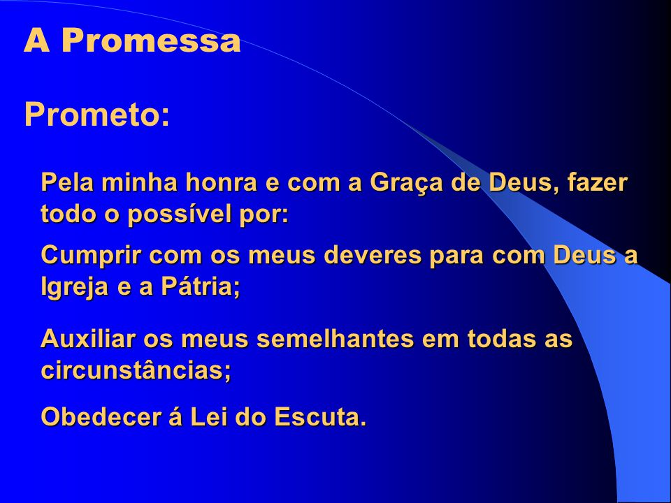 A Promessa Prometo: Pela minha honra e com a Graça de Deus, fazer todo o possível por: Cumprir com os meus deveres para com Deus a Igreja e a Pátria;