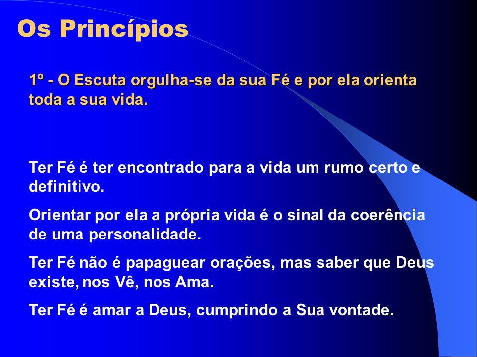 Os Princípios 1º - O Escuta orgulha-se da sua Fé e por ela orienta toda a sua vida. Ter Fé é ter encontrado para a vida um rumo certo e definitivo. Or