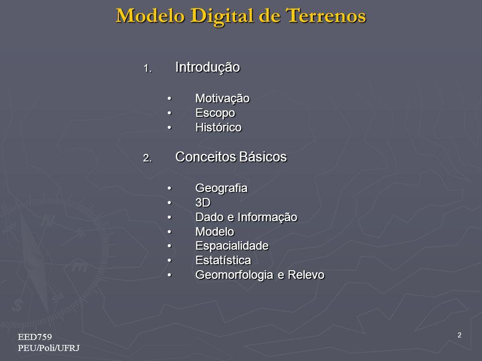 Modelo Digital de Terrenos 2 EED759 PEU/Poli/UFRJ 1. Introdução MotivaçãoMotivação EscopoEscopo HistóricoHistórico 2. Conceitos Básicos GeografiaGeogr