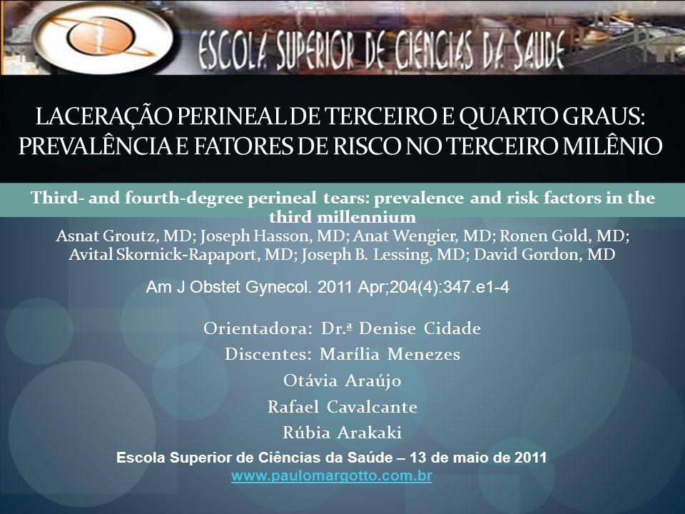 LACERAÇÃO PERINEAL DE TERCEIRO E QUARTO GRAUS: PREVALÊNCIA E FATORES DE RISCO NO TERCEIRO MILÊNIO Orientadora: Dr.ª Denise Cidade Discentes: Marília M