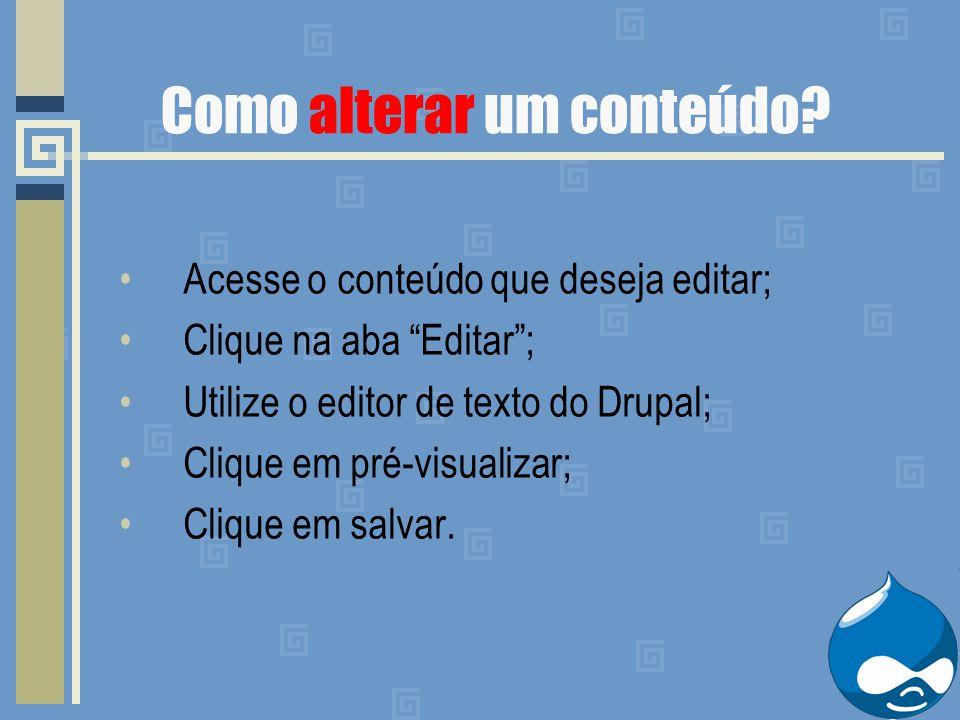 Acesse o conteúdo que deseja editar; Clique na aba Editar ; Utilize o editor de texto do Drupal; Clique em pré-visualizar; Clique em salvar.