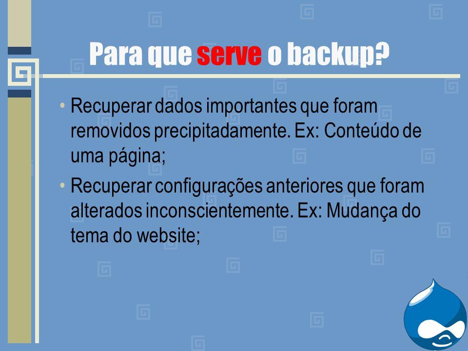 Para que serve o backup? Recuperar dados importantes que foram removidos precipitadamente. Ex: Conteúdo de uma página; Recuperar configurações anterio