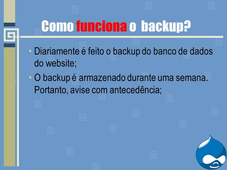 Como funciona o backup? Diariamente é feito o backup do banco de dados do website; O backup é armazenado durante uma semana. Portanto, avise com antec