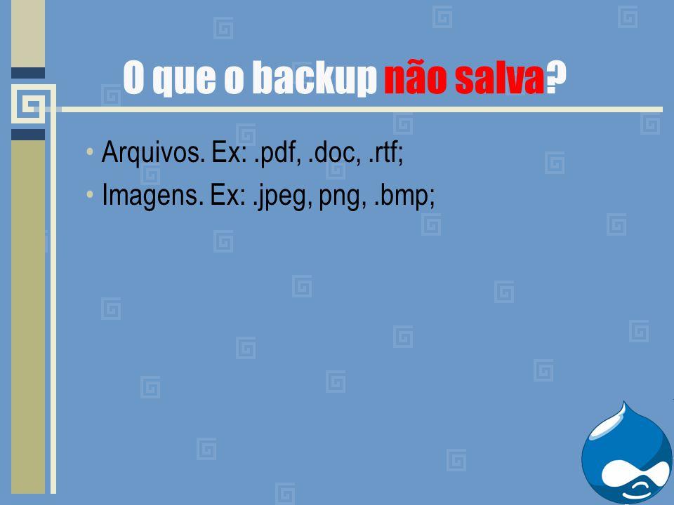O que o backup não salva? Arquivos. Ex:.pdf,.doc,.rtf; Imagens. Ex:.jpeg, png,.bmp;