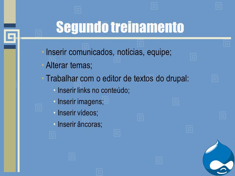 Segundo treinamento Inserir comunicados, notícias, equipe; Alterar temas; Trabalhar com o editor de textos do drupal: Inserir links no conteúdo; Inser