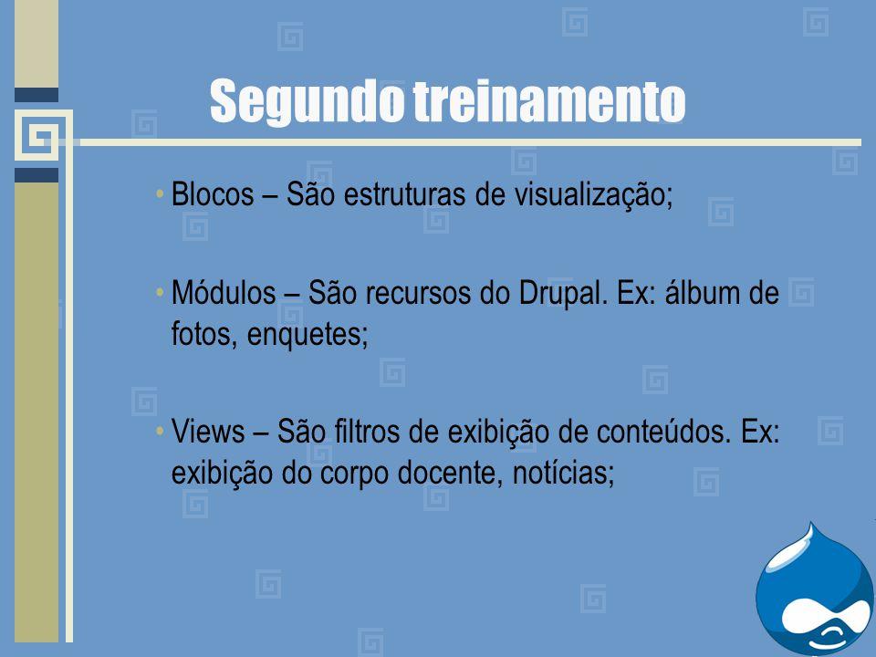 Segundo treinamento Blocos – São estruturas de visualização; Módulos – São recursos do Drupal. Ex: álbum de fotos, enquetes; Views – São filtros de ex