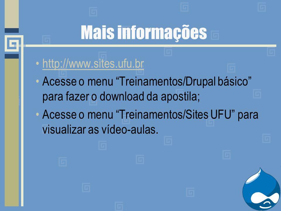 Mais informações http://www.sites.ufu.br Acesse o menu Treinamentos/Drupal básico para fazer o download da apostila; Acesse o menu Treinamentos/Sites UFU para visualizar as vídeo-aulas.
