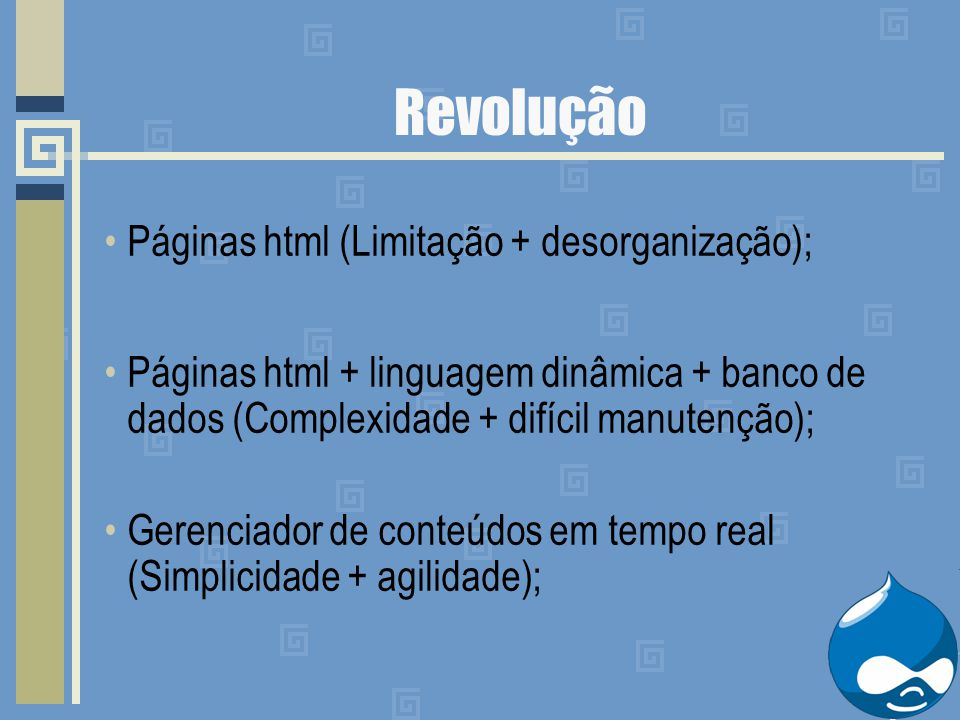 Revolução Páginas html (Limitação + desorganização); Páginas html + linguagem dinâmica + banco de dados (Complexidade + difícil manutenção); Gerenciador de conteúdos em tempo real (Simplicidade + agilidade);
