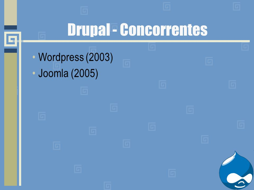 Drupal - Concorrentes Wordpress (2003) Joomla (2005)
