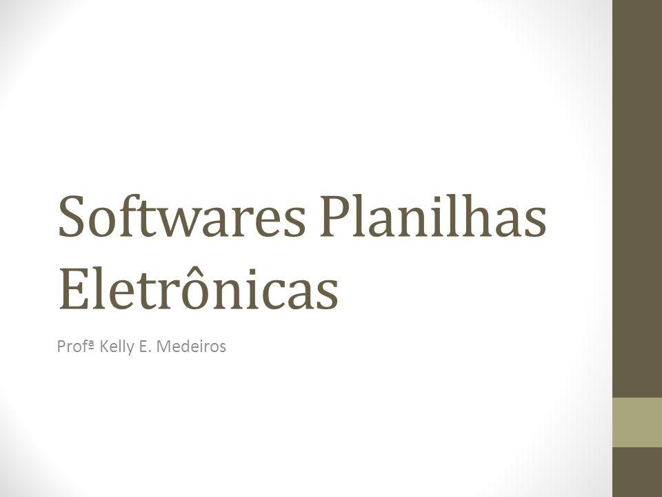 Softwares Planilhas Eletrônicas Profª Kelly E. Medeiros