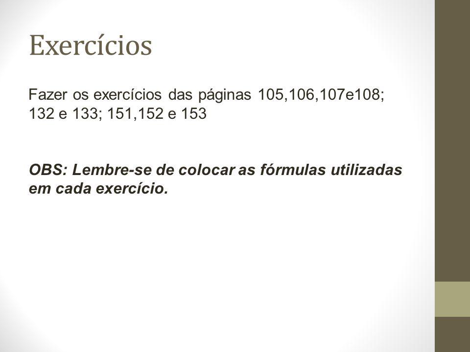 Exercícios Fazer os exercícios das páginas 105,106,107e108; 132 e 133; 151,152 e 153 OBS: Lembre-se de colocar as fórmulas utilizadas em cada exercíci