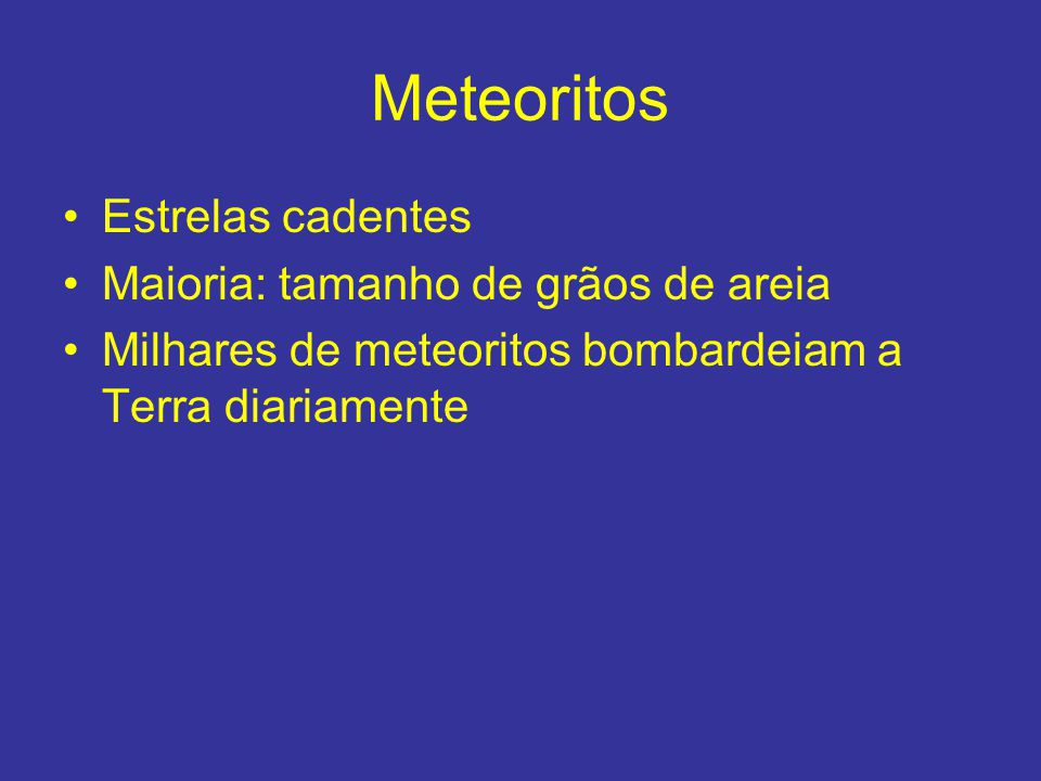 Meteoritos Estrelas cadentes Maioria: tamanho de grãos de areia Milhares de meteoritos bombardeiam a Terra diariamente
