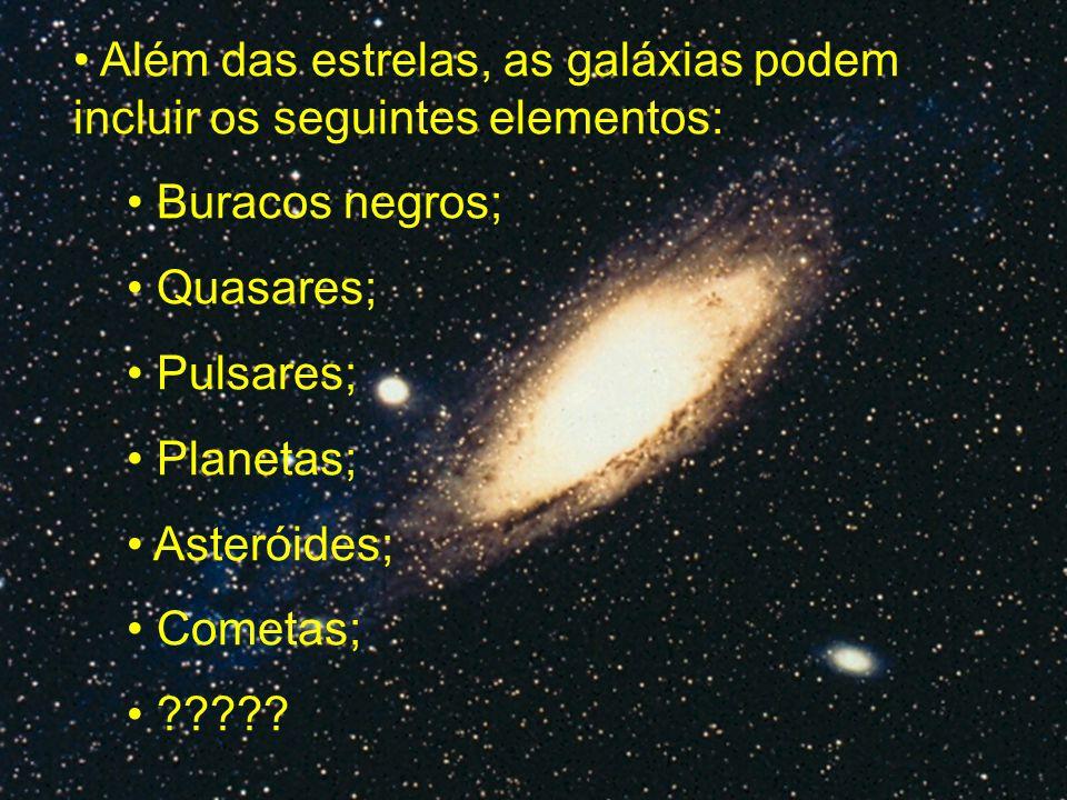 Além das estrelas, as galáxias podem incluir os seguintes elementos: Buracos negros; Quasares; Pulsares; Planetas; Asteróides; Cometas; ?????