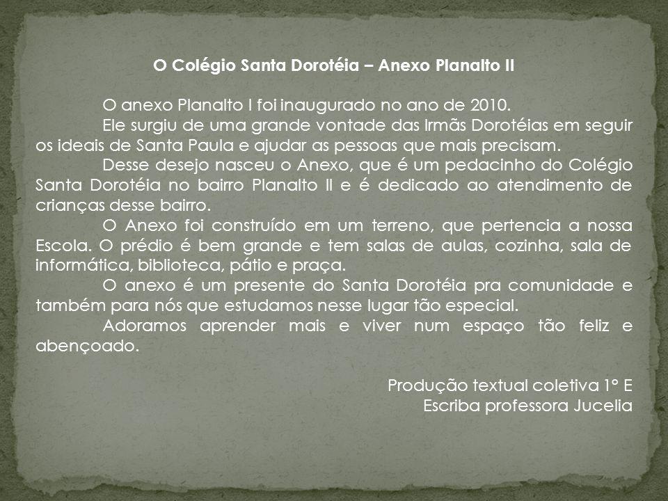 O Colégio Santa Dorotéia – Anexo Planalto II O anexo Planalto I foi inaugurado no ano de 2010. Ele surgiu de uma grande vontade das Irmãs Dorotéias em